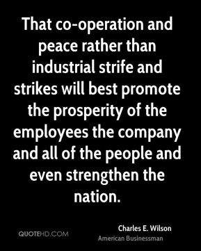 That co-operation and peace rather than industrial strife and strikes will best promote the prosperity of the employees the company and all of the people and even strengthen the nation.