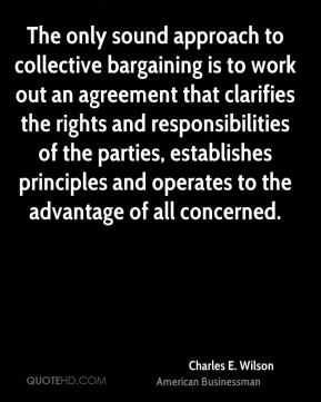 Charles E. Wilson - The only sound approach to collective bargaining is to work out an agreement that clarifies the rights and responsibilities of the parties, establishes principles and operates to the advantage of all concerned.