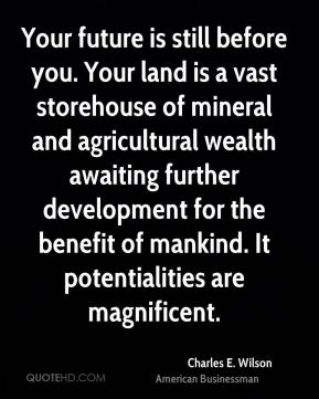 Charles E. Wilson - Your future is still before you. Your land is a vast storehouse of mineral and agricultural wealth awaiting further development for the benefit of mankind. It potentialities are magnificent.