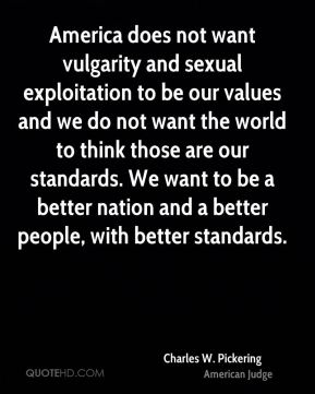 America does not want vulgarity and sexual exploitation to be our values and we do not want the world to think those are our standards. We want to be a better nation and a better people, with better standards.