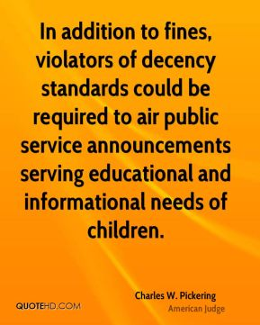 Charles W. Pickering - In addition to fines, violators of decency standards could be required to air public service announcements serving educational and informational needs of children.