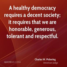 A healthy democracy requires a decent society; it requires that we are honorable, generous, tolerant and respectful.