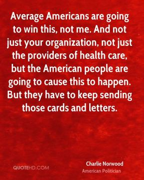 Average Americans are going to win this, not me. And not just your organization, not just the providers of health care, but the American people are going to cause this to happen. But they have to keep sending those cards and letters.