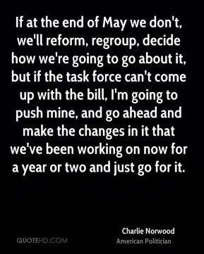 Charlie Norwood - If at the end of May we don't, we'll reform, regroup, decide how we're going to go about it, but if the task force can't come up with the bill, I'm going to push mine, and go ahead and make the changes in it that we've been working on now for a year or two and just go for it.