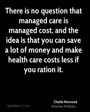 Charlie Norwood - There is no question that managed care is managed cost, and the idea is that you can save a lot of money and make health care costs less if you ration it.
