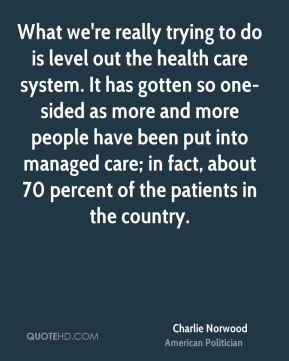 Charlie Norwood - What we're really trying to do is level out the health care system. It has gotten so one-sided as more and more people have been put into managed care; in fact, about 70 percent of the patients in the country.