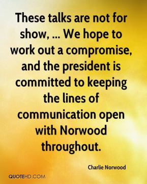 Charlie Norwood - These talks are not for show, ... We hope to work out a compromise, and the president is committed to keeping the lines of communication open with Norwood throughout.