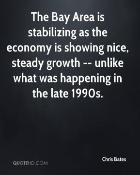 Chris Bates - The Bay Area is stabilizing as the economy is showing nice, steady growth -- unlike what was happening in the late 1990s.