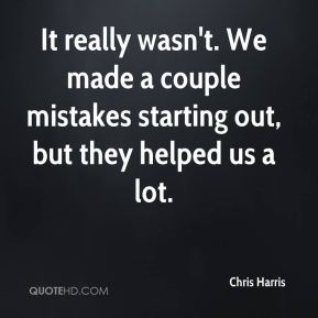 Chris Harris - It really wasn't. We made a couple mistakes starting out, but they helped us a lot.