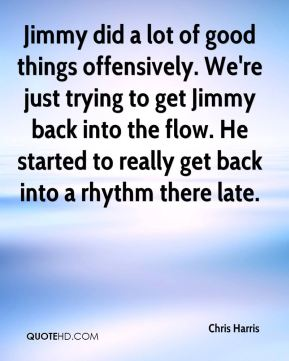 Chris Harris - Jimmy did a lot of good things offensively. We're just trying to get Jimmy back into the flow. He started to really get back into a rhythm there late.