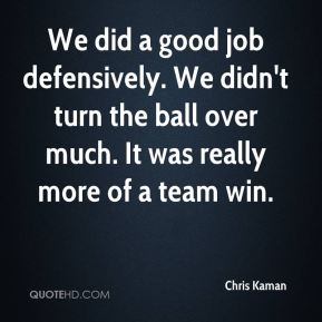 We did a good job defensively. We didn't turn the ball over much. It was really more of a team win.