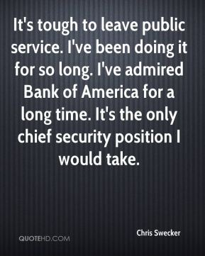 Chris Swecker - It's tough to leave public service. I've been doing it for so long. I've admired Bank of America for a long time. It's the only chief security position I would take.