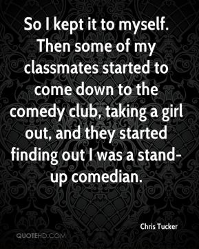 Chris Tucker - So I kept it to myself. Then some of my classmates started to come down to the comedy club, taking a girl out, and they started finding out I was a stand-up comedian.