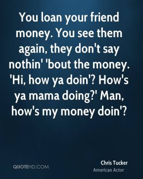 Chris Tucker - You loan your friend money. You see them again, they don't say nothin' 'bout the money. 'Hi, how ya doin'? How's ya mama doing?' Man, how's my money doin'?