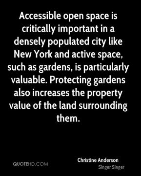Christine Anderson - Accessible open space is critically important in a densely populated city like New York and active space, such as gardens, is particularly valuable. Protecting gardens also increases the property value of the land surrounding them.