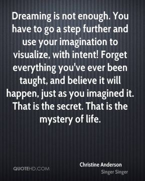 Dreaming is not enough. You have to go a step further and use your imagination to visualize, with intent! Forget everything you've ever been taught, and believe it will happen, just as you imagined it. That is the secret. That is the mystery of life.