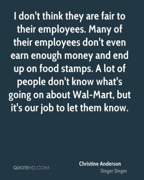 I don't think they are fair to their employees. Many of their employees don't even earn enough money and end up on food stamps. A lot of people don't know what's going on about Wal-Mart, but it's our job to let them know.