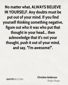 "No matter what, ALWAYS BELIEVE IN YOURSELF. Any doubts must be put out of your mind. If you find yourself thinking something negative, figure out who it was who put that thought in your head... then acknowledge that it's not your thought, push it out of your mind, and say, ""I'm awesome!""."