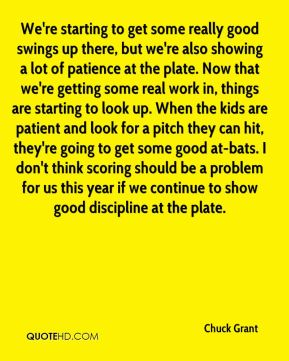 Chuck Grant - We're starting to get some really good swings up there, but we're also showing a lot of patience at the plate. Now that we're getting some real work in, things are starting to look up. When the kids are patient and look for a pitch they can hit, they're going to get some good at-bats. I don't think scoring should be a problem for us this year if we continue to show good discipline at the plate.