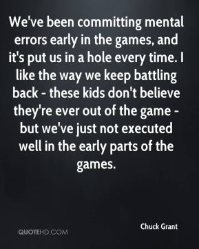 Chuck Grant - We've been committing mental errors early in the games, and it's put us in a hole every time. I like the way we keep battling back - these kids don't believe they're ever out of the game - but we've just not executed well in the early parts of the games.