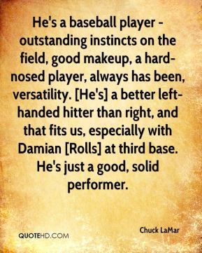 Chuck LaMar - He's a baseball player - outstanding instincts on the field, good makeup, a hard-nosed player, always has been, versatility. [He's] a better left-handed hitter than right, and that fits us, especially with Damian [Rolls] at third base. He's just a good, solid performer.
