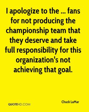 I apologize to the ... fans for not producing the championship team that they deserve and take full responsibility for this organization's not achieving that goal.