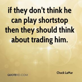 Chuck LaMar - if they don't think he can play shortstop then they should think about trading him.