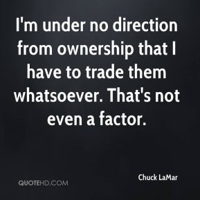 I'm under no direction from ownership that I have to trade them whatsoever. That's not even a factor.