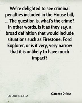 Clarence Ditlow - We're delighted to see criminal penalties included in the House bill, ... The question is, what's the crime? In other words, is it as they say, a broad definition that would include situations such as Firestone, Ford Explorer, or is it very, very narrow that it is unlikely to have much impact?