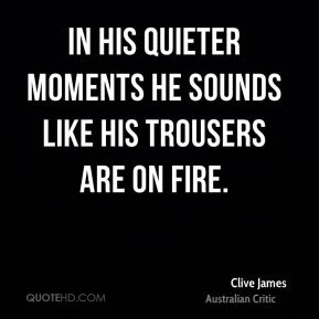 In his quieter moments he sounds like his trousers are on fire.