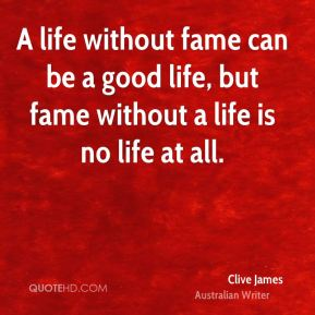 Clive James - A life without fame can be a good life, but fame without a life is no life at all.