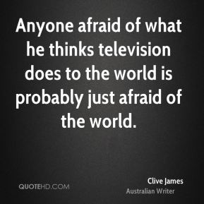Clive James - Anyone afraid of what he thinks television does to the world is probably just afraid of the world.