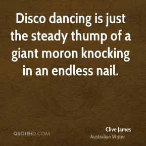 Clive James - Disco dancing is just the steady thump of a giant moron knocking in an endless nail.