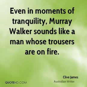 Clive James - Even in moments of tranquility, Murray Walker sounds like a man whose trousers are on fire.