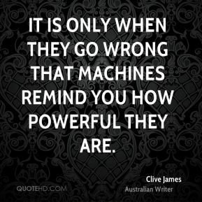 Clive James - It is only when they go wrong that machines remind you how powerful they are.