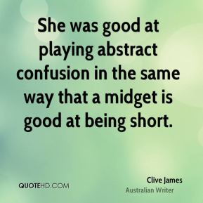 Clive James - She was good at playing abstract confusion in the same way that a midget is good at being short.