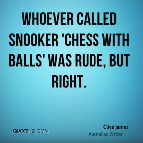 Clive James - Whoever called snooker 'chess with balls' was rude, but right.