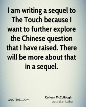 Colleen McCullough - I am writing a sequel to The Touch because I want to further explore the Chinese question that I have raised. There will be more about that in a sequel.