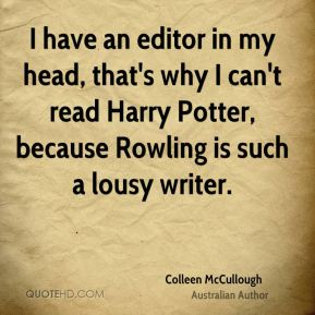 Colleen McCullough - I have an editor in my head, that's why I can't read Harry Potter, because Rowling is such a lousy writer.