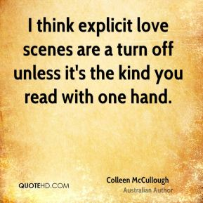 I think explicit love scenes are a turn off unless it's the kind you read with one hand.