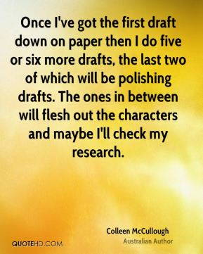 Once I've got the first draft down on paper then I do five or six more drafts, the last two of which will be polishing drafts. The ones in between will flesh out the characters and maybe I'll check my research.