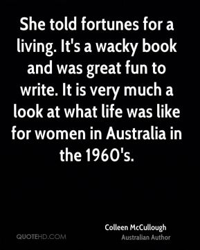 She told fortunes for a living. It's a wacky book and was great fun to write. It is very much a look at what life was like for women in Australia in the 1960's.