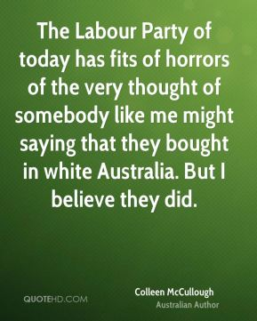 The Labour Party of today has fits of horrors of the very thought of somebody like me might saying that they bought in white Australia. But I believe they did.
