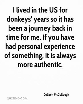 Colleen McCullough - I lived in the US for donkeys' years so it has been a journey back in time for me. If you have had personal experience of something, it is always more authentic.