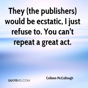 Colleen McCullough - They (the publishers) would be ecstatic, I just refuse to. You can't repeat a great act.