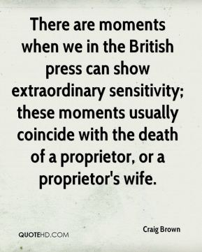 There are moments when we in the British press can show extraordinary sensitivity; these moments usually coincide with the death of a proprietor, or a proprietor's wife.