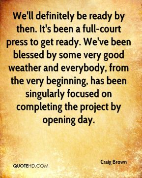 We'll definitely be ready by then. It's been a full-court press to get ready. We've been blessed by some very good weather and everybody, from the very beginning, has been singularly focused on completing the project by opening day.