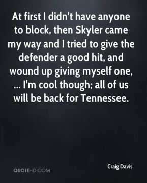 At first I didn't have anyone to block, then Skyler came my way and I tried to give the defender a good hit, and wound up giving myself one, ... I'm cool though; all of us will be back for Tennessee.