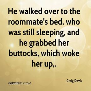 He walked over to the roommate's bed, who was still sleeping, and he grabbed her buttocks, which woke her up.