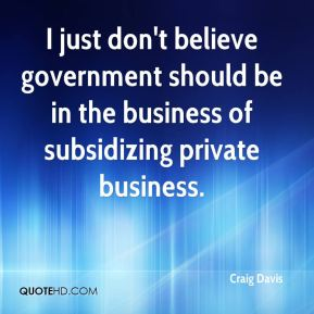 I just don't believe government should be in the business of subsidizing private business.